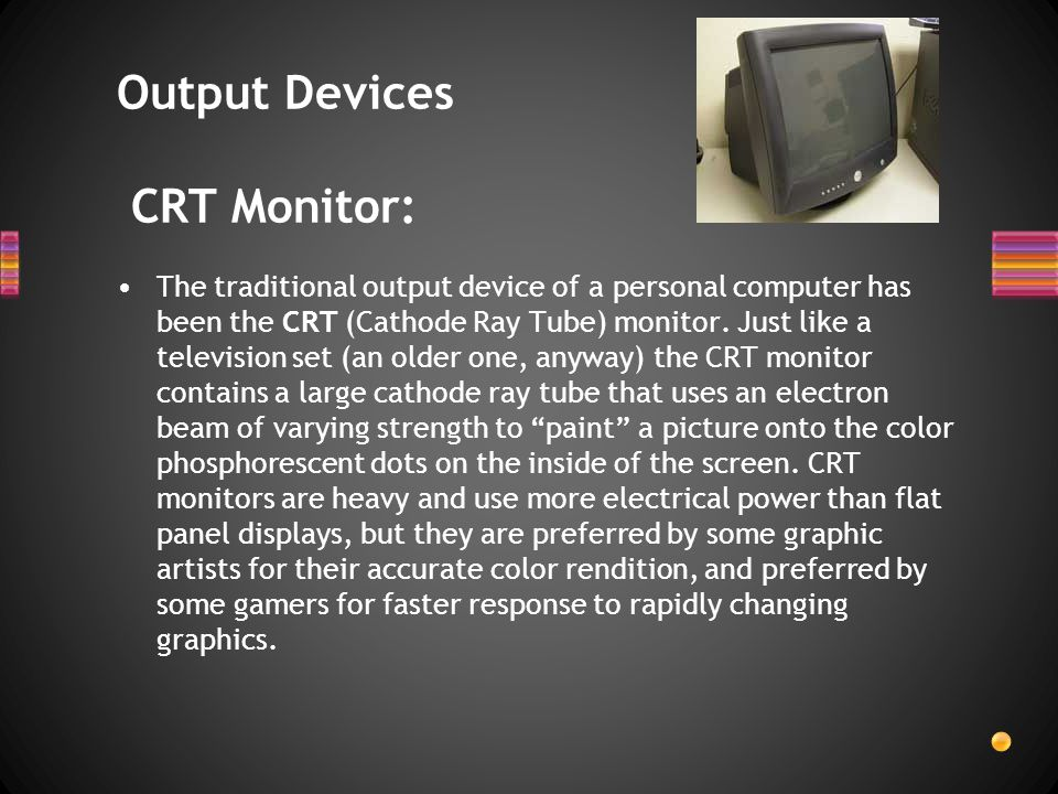 The traditional output device of a personal computer has been the CRT (Cathode Ray Tube) monitor. Just like a television set (an older one, anyway) th