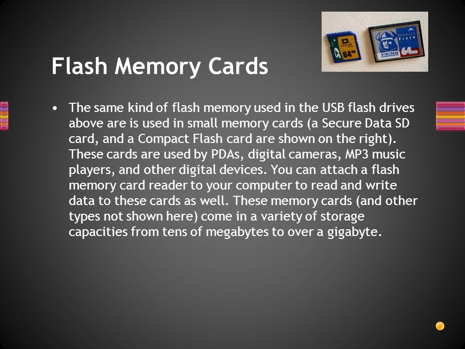The same kind of flash memory used in the USB flash drives above are is used in small memory cards (a Secure Data SD card, and a Compact Flash card ar