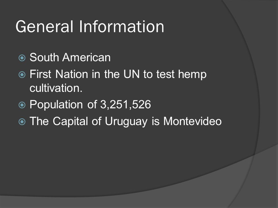 General Information South American First Nation in the UN to test hemp cultivation. Population of 3,251,526 The Capital of Uruguay is Montevideo