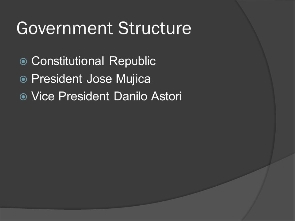 Government Structure Constitutional Republic President Jose Mujica Vice President Danilo Astori