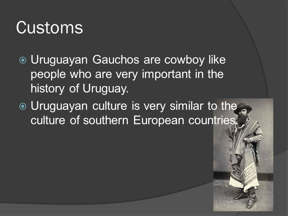 Customs Uruguayan Gauchos are cowboy like people who are very important in the history of Uruguay. Uruguayan culture is very similar to the culture of
