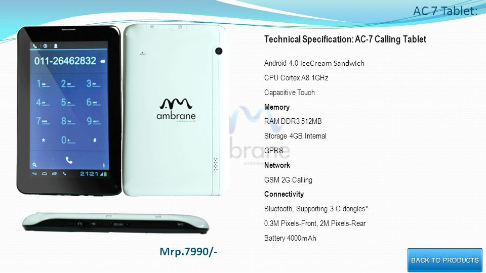 AC 7 Tablet: Technical Specification: AC-7 Calling Tablet Android 4.0 IceCream Sandwich CPU Cortex A8 1GHz Capacitive Touch Memory RAM DDR3 512MB Storage 4GB Internal GPRS Network GSM 2G Calling Connectivity Bluetooth, Supporting 3 G dongles* 0.3M Pixels-Front, 2M Pixels-Rear Battery 4000 mAh Mrp.7990/-