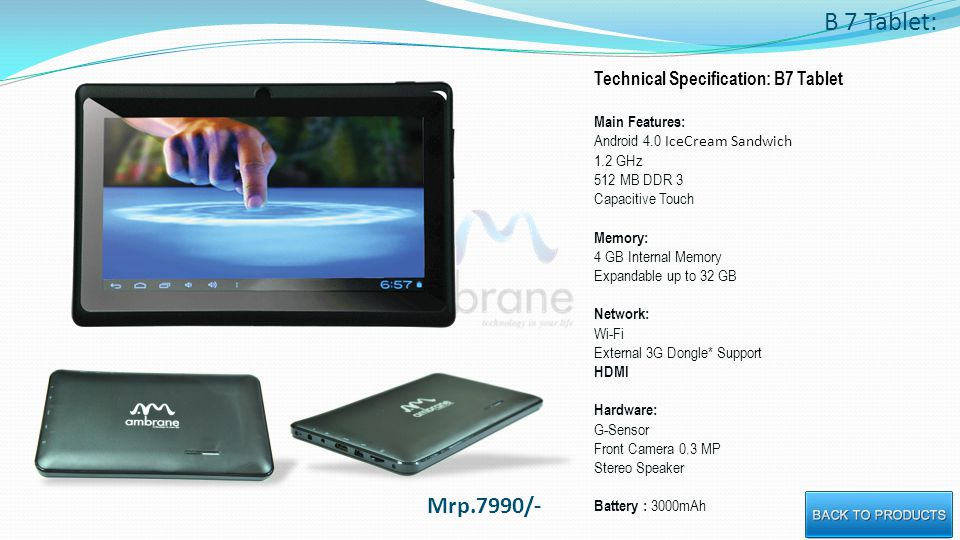 B 7 Tablet: Technical Specification: B7 Tablet Main Features: Android 4.0 IceCream Sandwich 1.2 GHz 512 MB DDR 3 Capacitive Touch Memory: 4 GB Internal Memory Expandable up to 32 GB Network: Wi-Fi External 3G Dongle* Support HDMI Hardware: G-Sensor Front Camera 0.3 MP Stereo Speaker Battery : 3000mAh Mrp.7990/-