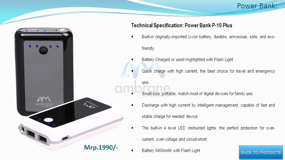 Power Bank: Technical Specification: Power Bank P-10 Plus Built-in originally-imported Li-ion battery, durable, annoxious, safe, and eco- friendly.