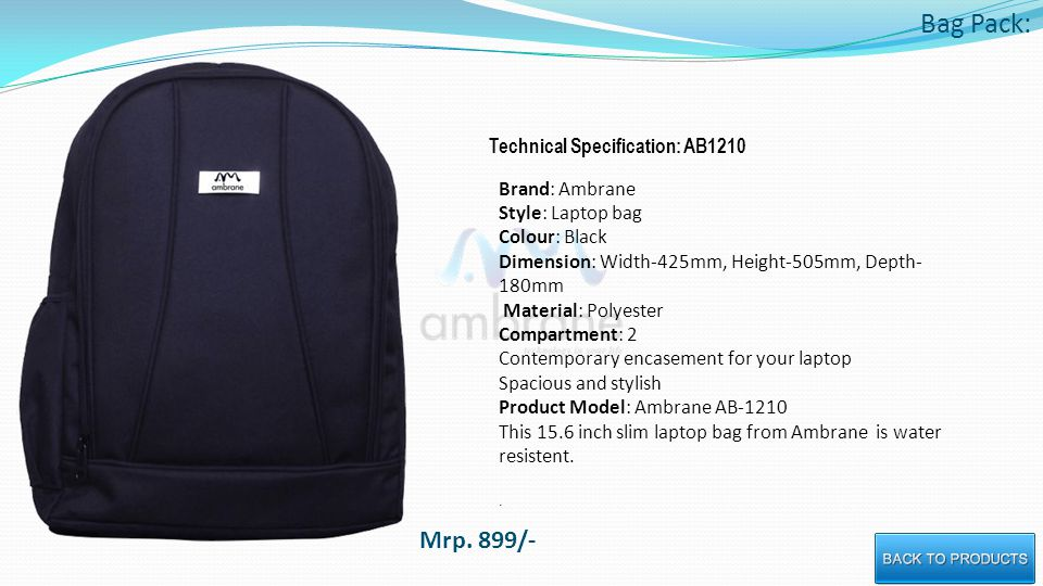 Bag Pack: Technical Specification: AB1210 Brand: Ambrane Style: Laptop bag Colour: Black Dimension: Width-425mm, Height-505mm, Depth- 180mm Material: Polyester Compartment: 2 Contemporary encasement for your laptop Spacious and stylish Product Model: Ambrane AB-1210 This 15.6 inch slim laptop bag from Ambrane is water resistent..
