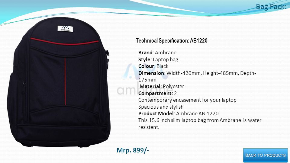 Bag Pack: Technical Specification: AB1220 Brand: Ambrane Style: Laptop bag Colour: Black Dimension: Width-420mm, Height-485mm, Depth- 175mm Material: Polyester Compartment: 2 Contemporary encasement for your laptop Spacious and stylish Product Model: Ambrane AB-1220 This 15.6 inch slim laptop bag from Ambrane is water resistent.