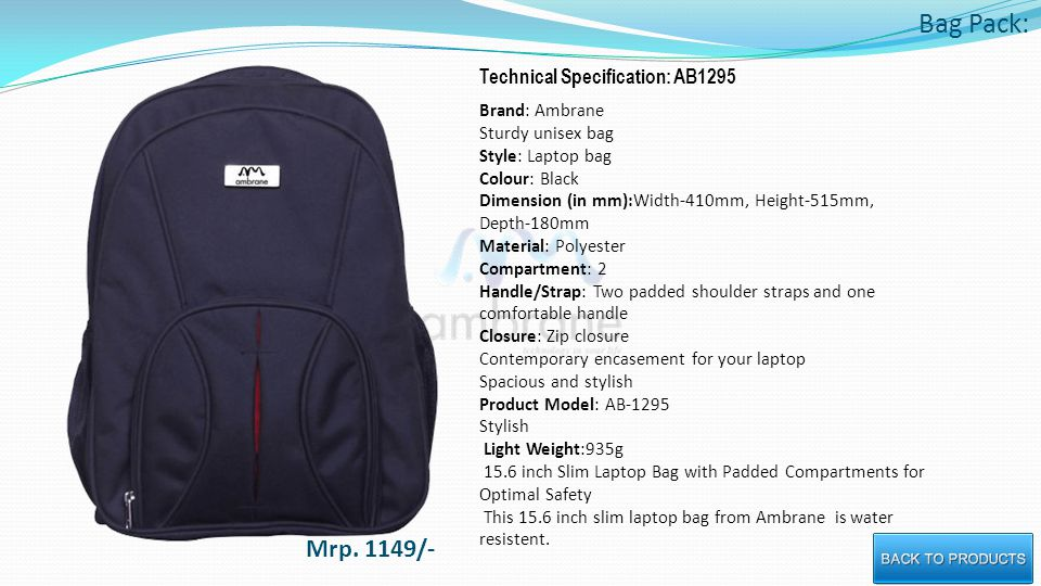 Bag Pack: Technical Specification: AB1295 Brand: Ambrane Sturdy unisex bag Style: Laptop bag Colour: Black Dimension (in mm):Width-410mm, Height-515mm, Depth-180mm Material: Polyester Compartment: 2 Handle/Strap: Two padded shoulder straps and one comfortable handle Closure: Zip closure Contemporary encasement for your laptop Spacious and stylish Product Model: AB-1295 Stylish Light Weight:935g 15.6 inch Slim Laptop Bag with Padded Compartments for Optimal Safety This 15.6 inch slim laptop bag from Ambrane is water resistent.