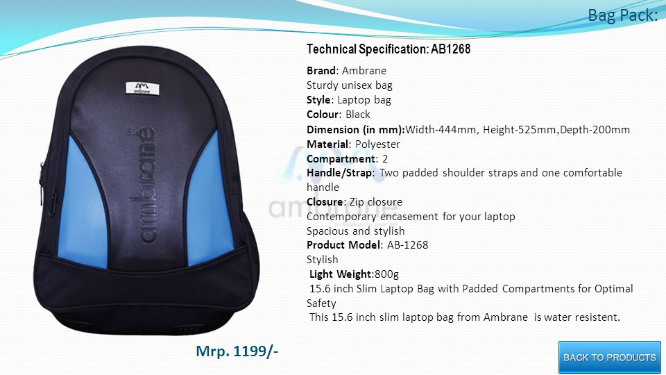 Bag Pack: Technical Specification: AB1268 Brand: Ambrane Sturdy unisex bag Style: Laptop bag Colour: Black Dimension (in mm):Width-444mm, Height-525mm, Depth-200mm Material: Polyester Compartment: 2 Handle/Strap: Two padded shoulder straps and one comfortable handle Closure: Zip closure Contemporary encasement for your laptop Spacious and stylish Product Model: AB-1268 Stylish Light Weight:800g 15.6 inch Slim Laptop Bag with Padded Compartments for Optimal Safety This 15.6 inch slim laptop bag from Ambrane is water resistent.