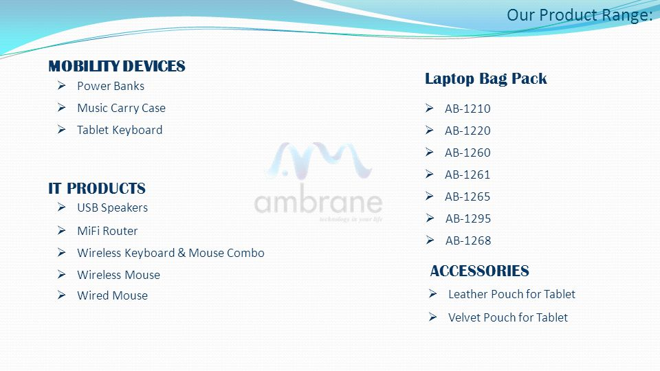 Our Product Range: MOBILITY DEVICES Power Banks Music Carry Case Tablet Keyboard IT PRODUCTS USB Speakers MiFi Router Wireless Keyboard & Mouse Combo Wireless Mouse ACCESSORIES Leather Pouch for Tablet Leather Pouch for Tablet Velvet Pouch for Tablet Velvet Pouch for Tablet Wired Mouse Laptop Bag Pack AB-1210 AB-1220 AB-1260 AB-1261 AB-1265 AB-1295 AB-1268