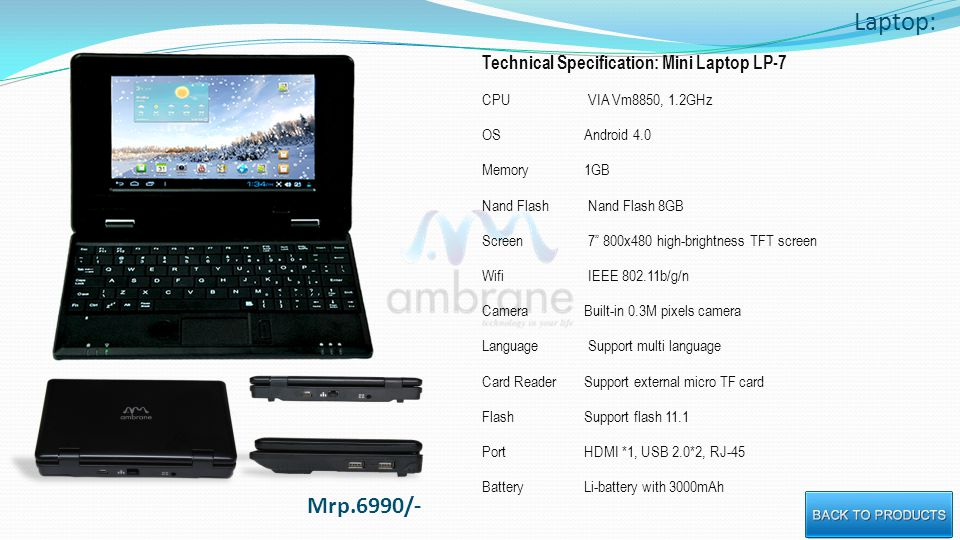 Laptop: Technical Specification: Mini Laptop LP-7 CPU VIA Vm8850, 1.2GHz OSAndroid 4.0 Memory1GB Nand Flash Nand Flash 8GB Screen 7 800x480 high-brightness TFT screen Wifi IEEE 802.11b/g/n CameraBuilt-in 0.3M pixels camera Language Support multi language Card ReaderSupport external micro TF card FlashSupport flash 11.1 PortHDMI *1, USB 2.0*2, RJ-45 BatteryLi-battery with 3000mAh Mrp.6990/-