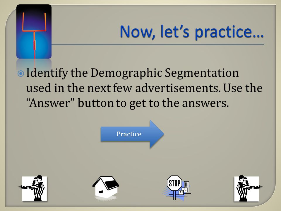 Identify the Demographic Segmentation used in the next few advertisements. Use the Answer button to get to the answers. Practice
