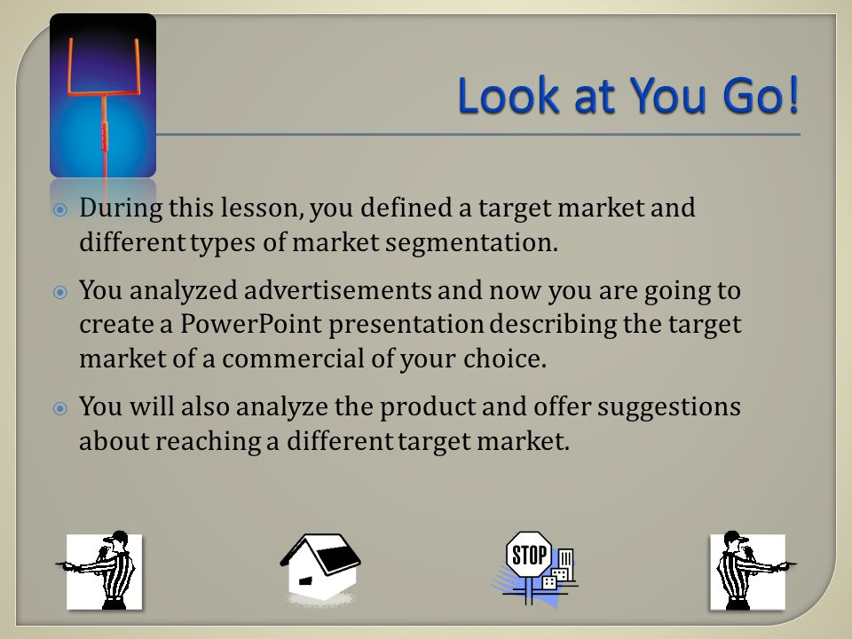 During this lesson, you defined a target market and different types of market segmentation. You analyzed advertisements and now you are going to creat