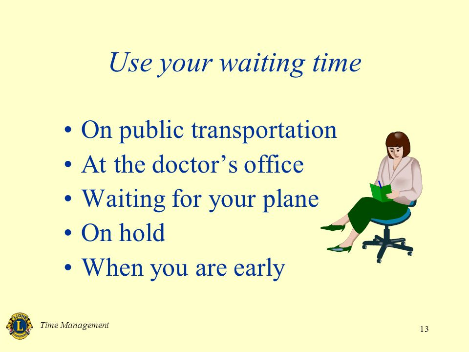 Time Management 13 Use your waiting time On public transportation At the doctors office Waiting for your plane On hold When you are early