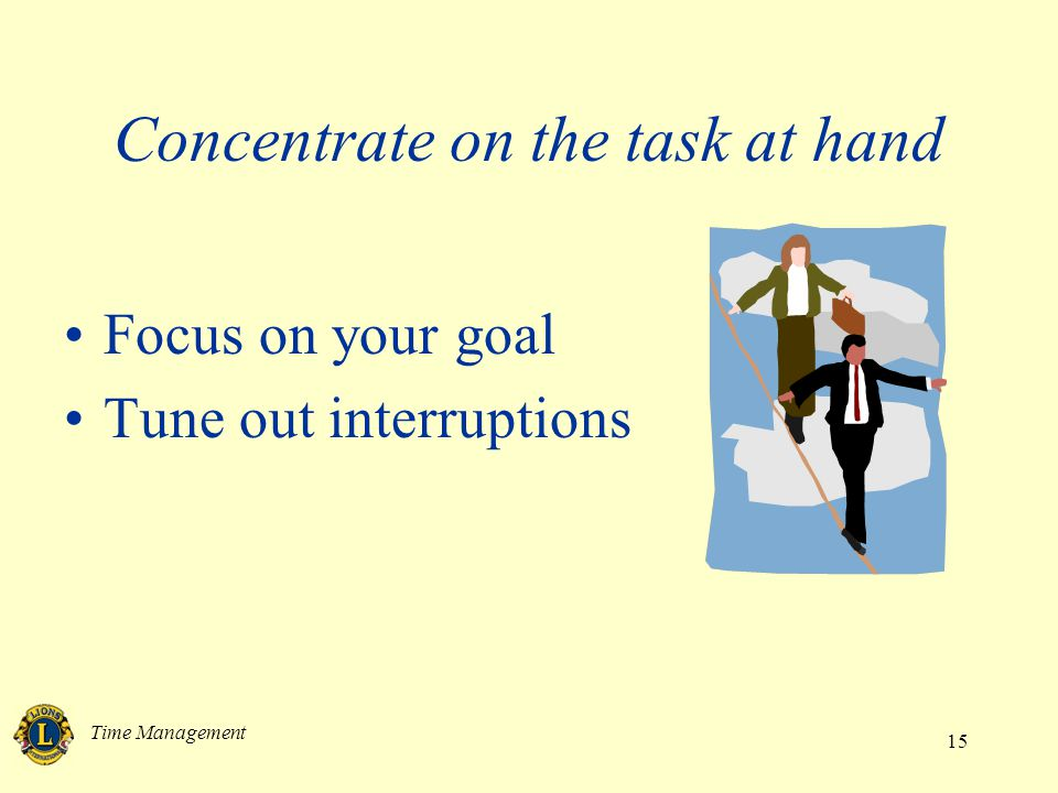 Time Management 15 Concentrate on the task at hand Focus on your goal Tune out interruptions