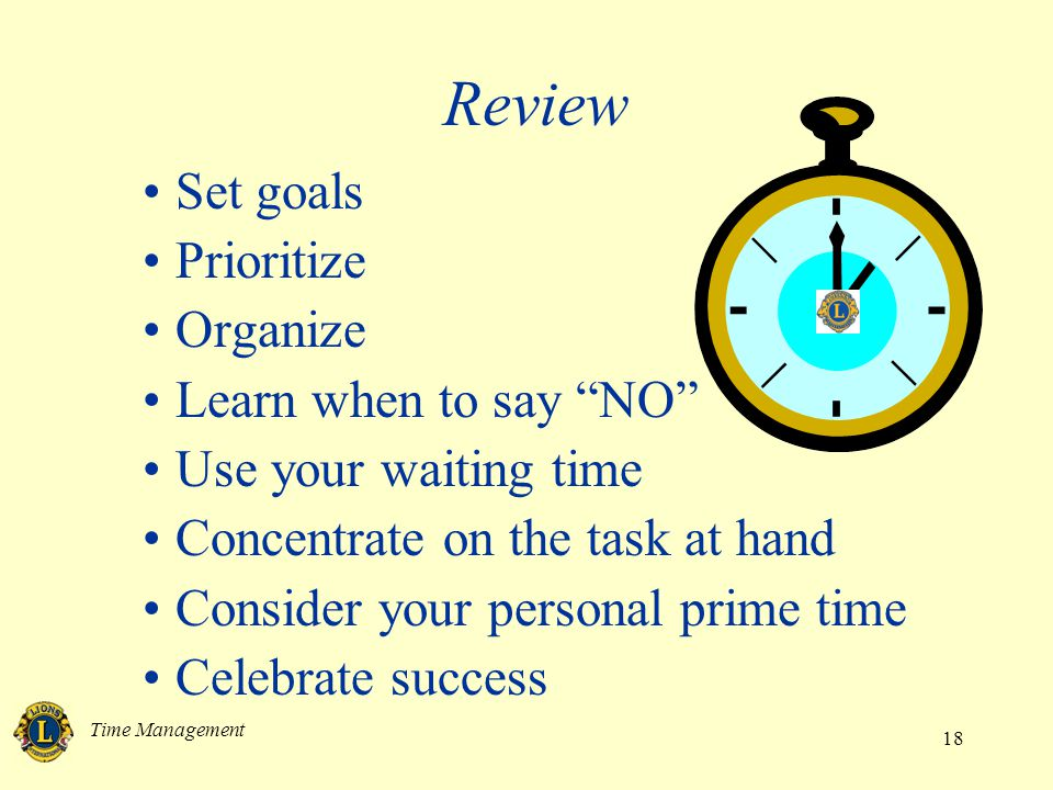 Time Management 18 Review Set goals Prioritize Organize Learn when to say NO Use your waiting time Concentrate on the task at hand Consider your personal prime time Celebrate success
