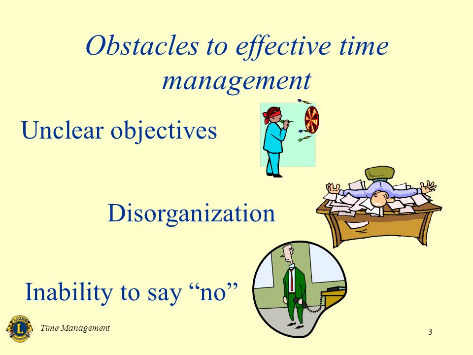 Time Management 3 Obstacles to effective time management Unclear objectives Disorganization Inability to say no