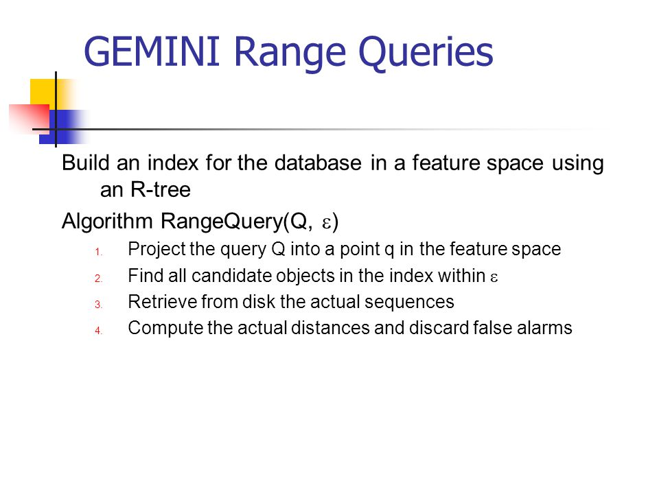 GEMINI Range Queries Build an index for the database in a feature space using an R-tree Algorithm RangeQuery(Q, ) 1. Project the query Q into a point