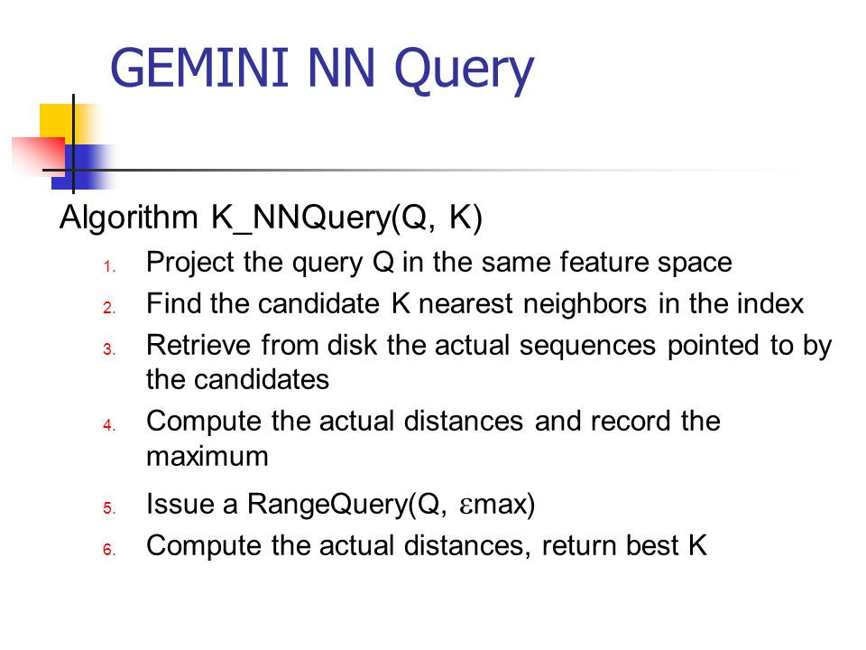 GEMINI NN Query Algorithm K_NNQuery(Q, K) 1. Project the query Q in the same feature space 2. Find the candidate K nearest neighbors in the index 3. R