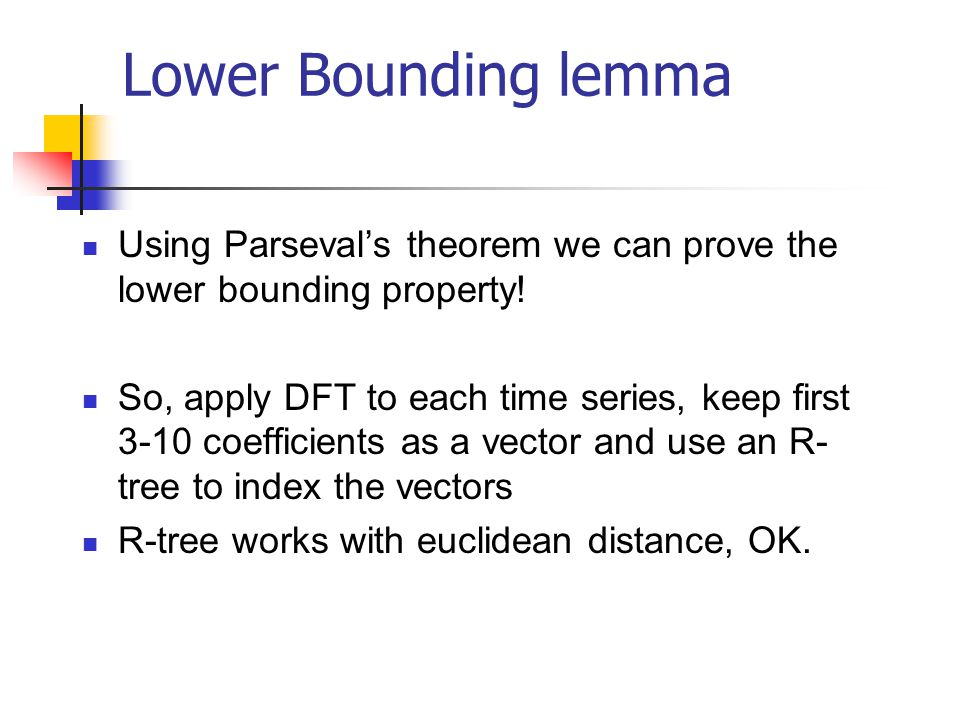 Lower Bounding lemma Using Parsevals theorem we can prove the lower bounding property! So, apply DFT to each time series, keep first 3-10 coefficients