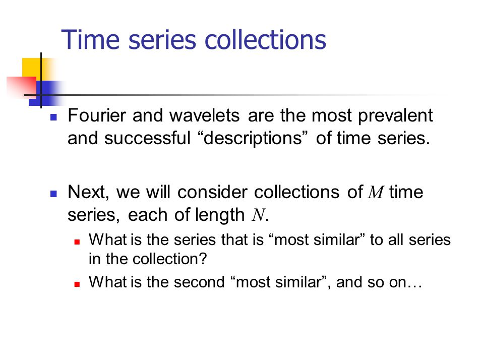 Time series collections Fourier and wavelets are the most prevalent and successful descriptions of time series. Next, we will consider collections of