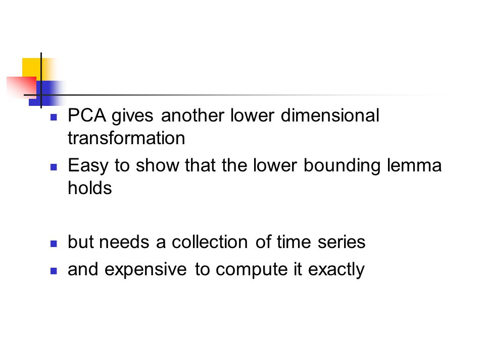 PCA gives another lower dimensional transformation Easy to show that the lower bounding lemma holds but needs a collection of time series and expensiv