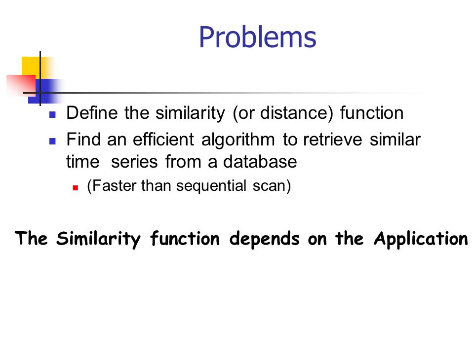 Problems Define the similarity (or distance) function Find an efficient algorithm to retrieve similar time series from a database (Faster than sequent