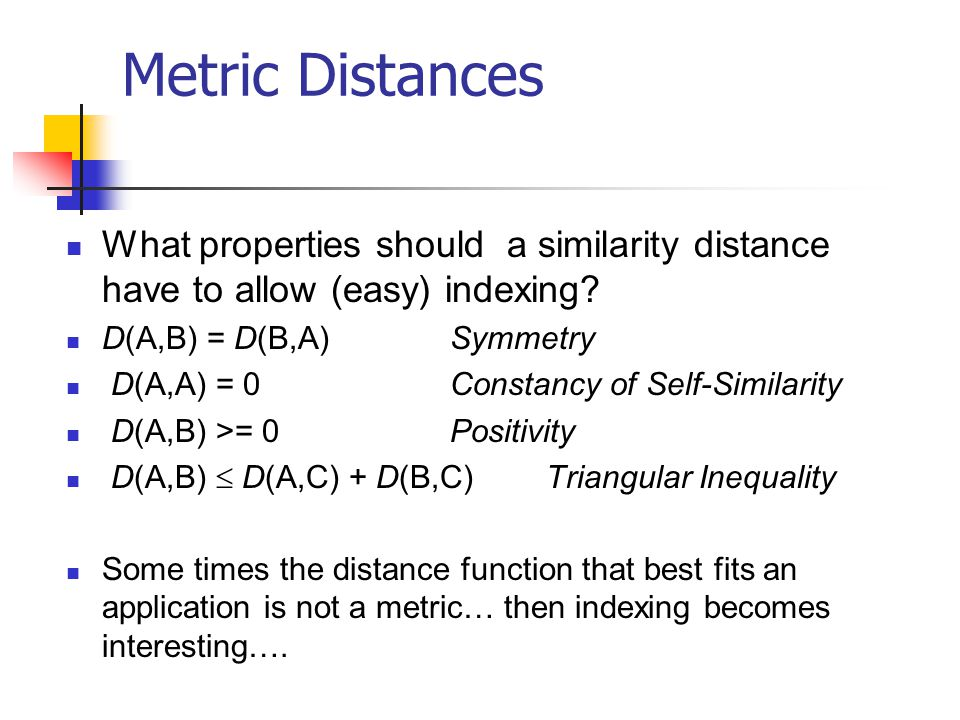 Metric Distances What properties should a similarity distance have to allow (easy) indexing? D(A,B) = D(B,A)Symmetry D(A,A) = 0Constancy of Self-Simil