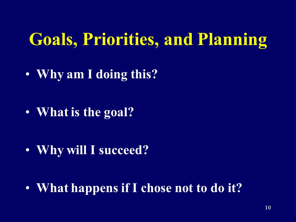 10 Goals, Priorities, and Planning Why am I doing this? What is the goal? Why will I succeed? What happens if I chose not to do it?