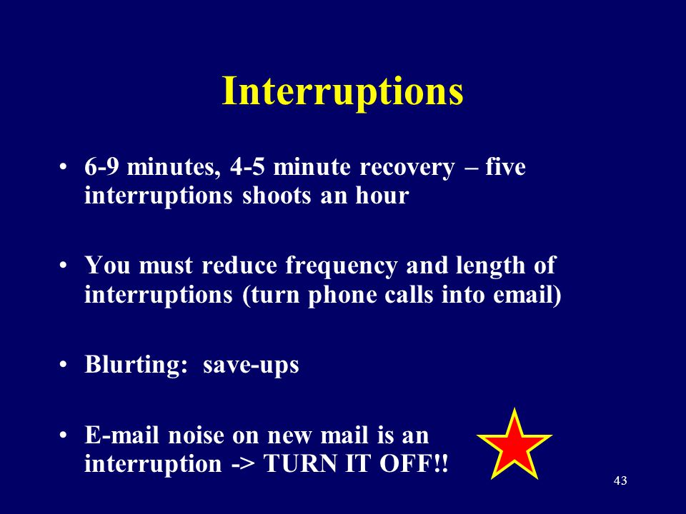 43 Interruptions 6-9 minutes, 4-5 minute recovery – five interruptions shoots an hour You must reduce frequency and length of interruptions (turn phon