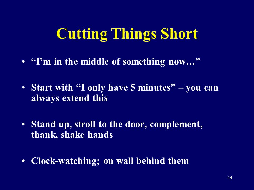 44 Cutting Things Short Im in the middle of something now… Start with I only have 5 minutes – you can always extend this Stand up, stroll to the door,