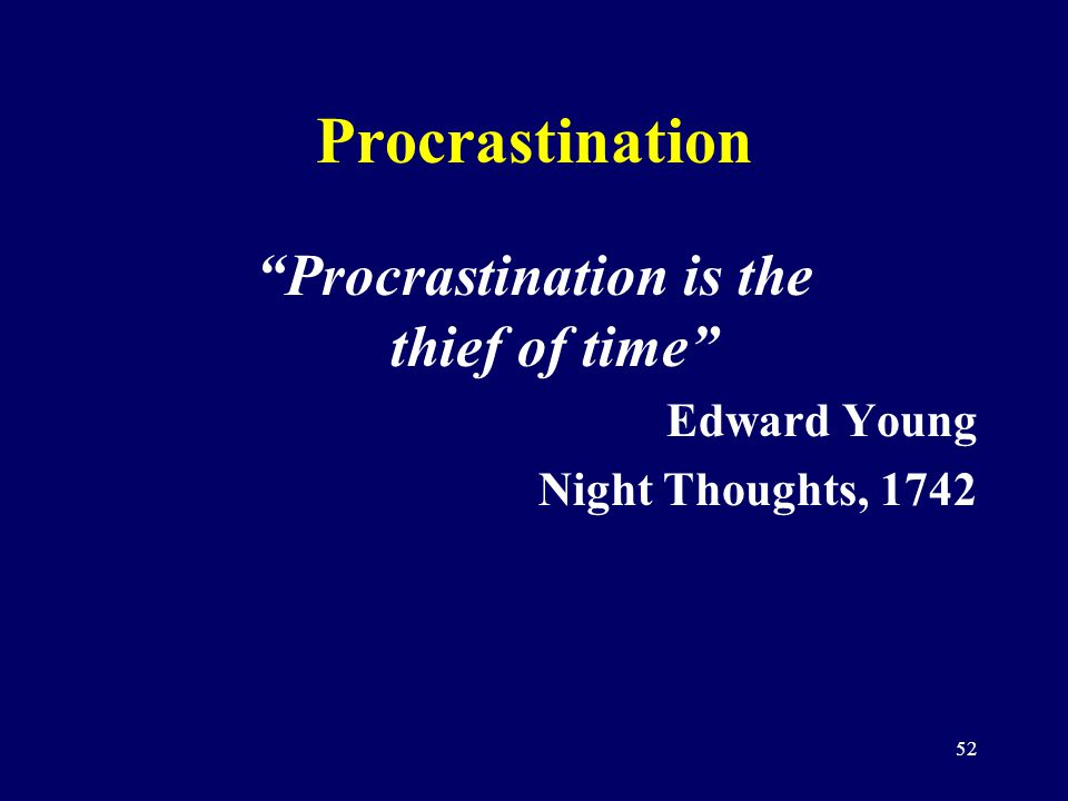 52 Procrastination Procrastination is the thief of time Edward Young Night Thoughts, 1742