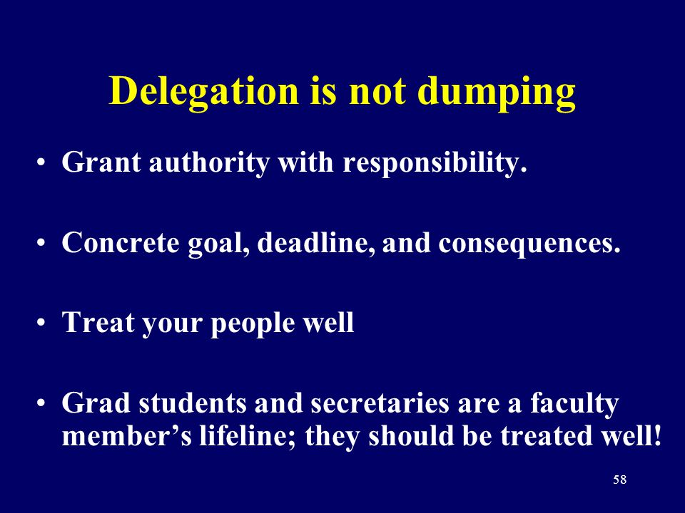 58 Delegation is not dumping Grant authority with responsibility. Concrete goal, deadline, and consequences. Treat your people well Grad students and