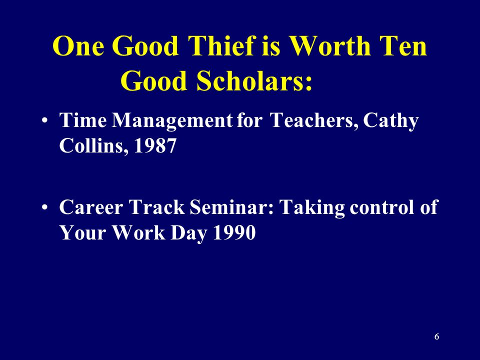 6 One Good Thief is Worth Ten Good Scholars: Time Management for Teachers, Cathy Collins, 1987 Career Track Seminar: Taking control of Your Work Day 1