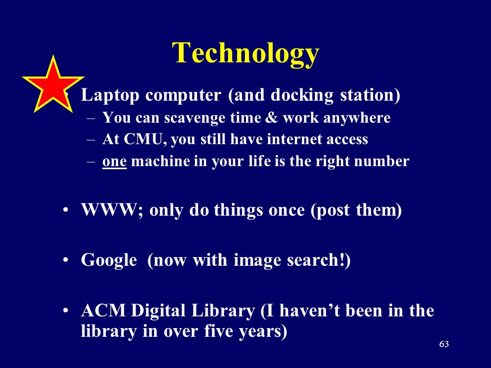 63 Technology Laptop computer (and docking station) –You can scavenge time & work anywhere –At CMU, you still have internet access –one machine in you