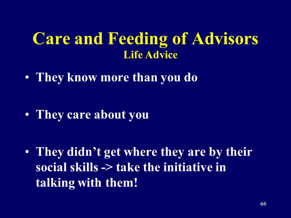 66 Care and Feeding of Advisors They know more than you do They care about you They didnt get where they are by their social skills -> take the initia