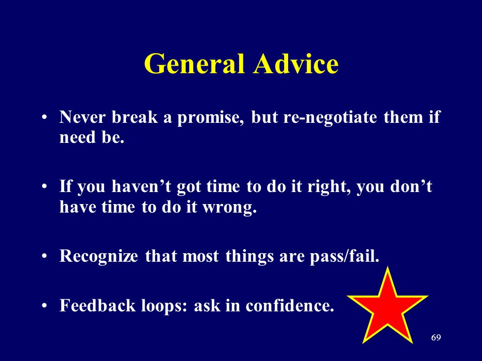69 General Advice Never break a promise, but re-negotiate them if need be. If you havent got time to do it right, you dont have time to do it wrong. R