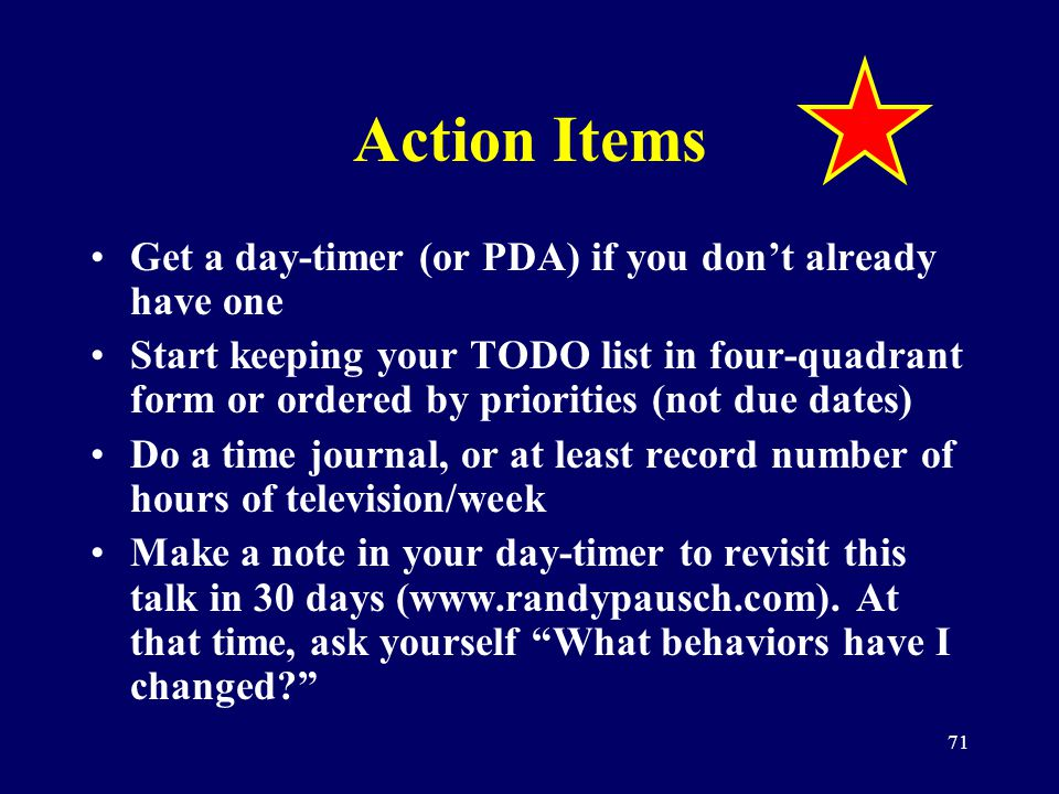 71 Action Items Get a day-timer (or PDA) if you dont already have one Start keeping your TODO list in four-quadrant form or ordered by priorities (not