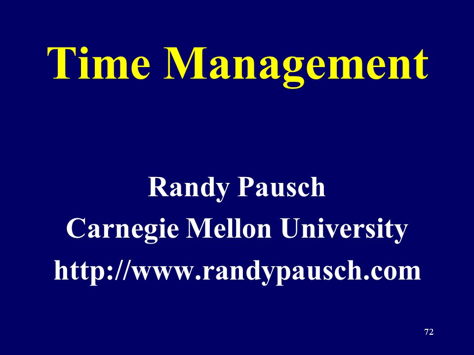72 Time Management Randy Pausch Carnegie Mellon University http://www.randypausch.com