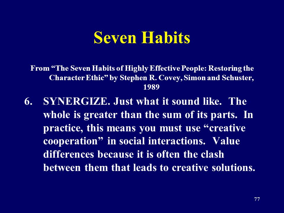 77 Seven Habits From The Seven Habits of Highly Effective People: Restoring the Character Ethic by Stephen R. Covey, Simon and Schuster, 1989 6.SYNERG