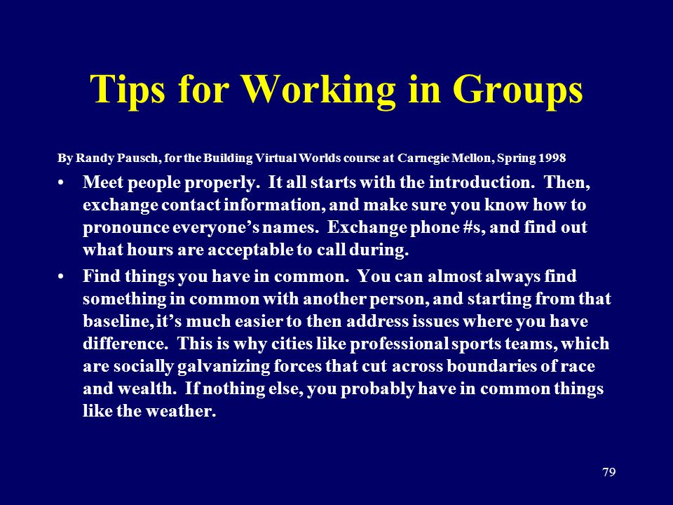 79 Tips for Working in Groups By Randy Pausch, for the Building Virtual Worlds course at Carnegie Mellon, Spring 1998 Meet people properly. It all sta