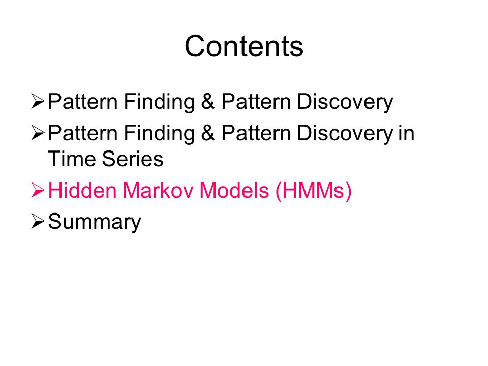 Contents Pattern Finding & Pattern Discovery Pattern Finding & Pattern Discovery in Time Series Hidden Markov Models (HMMs) Summary