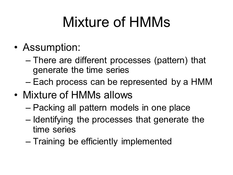 Mixture of HMMs Assumption: –There are different processes (pattern) that generate the time series –Each process can be represented by a HMM Mixture o
