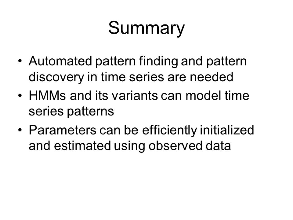 Summary Automated pattern finding and pattern discovery in time series are needed HMMs and its variants can model time series patterns Parameters can