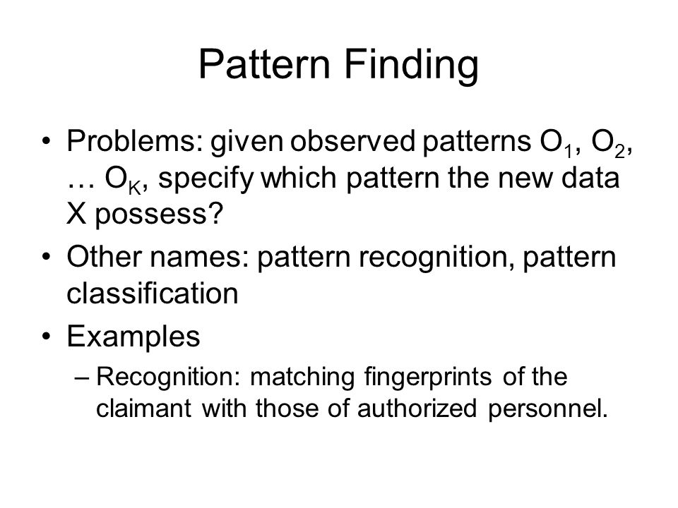 Pattern Finding Problems: given observed patterns O 1, O 2, … O K, specify which pattern the new data X possess? Other names: pattern recognition, pat