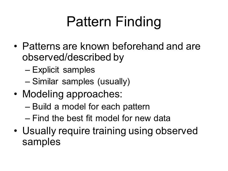 Pattern Finding Patterns are known beforehand and are observed/described by –Explicit samples –Similar samples (usually) Modeling approaches: –Build a