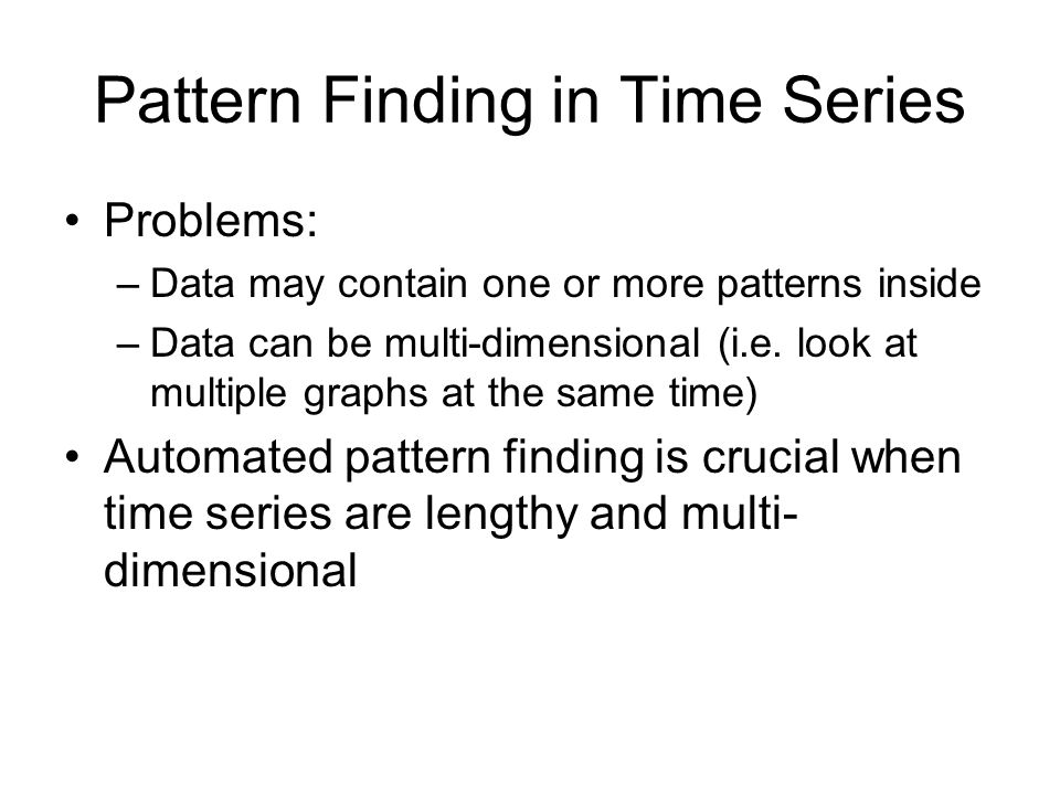 Pattern Finding in Time Series Problems: –Data may contain one or more patterns inside –Data can be multi-dimensional (i.e. look at multiple graphs at
