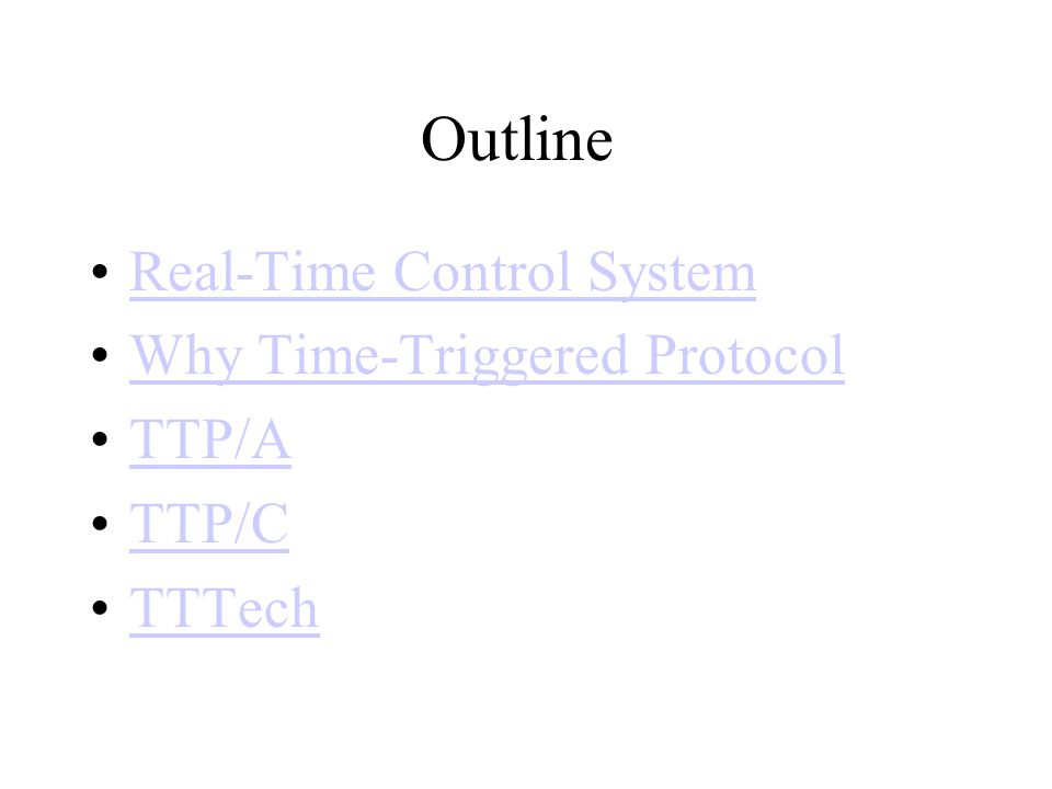 Real-Time Control Systems Time-triggered control system –All activities are carried out at certain points in time know a priori –All nodes have a common notion of time, based on approximately synchronization Event-triggered control system –All activities are carried out in response to relevant events external to the system