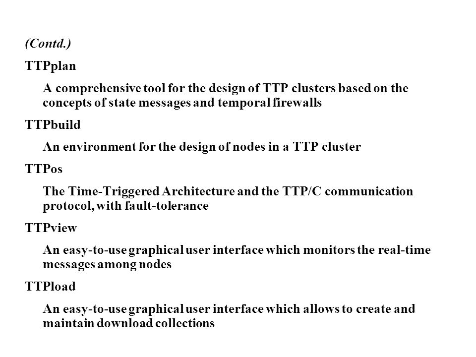 (Contd.) TTPplan A comprehensive tool for the design of TTP clusters based on the concepts of state messages and temporal firewalls TTPbuild An enviro