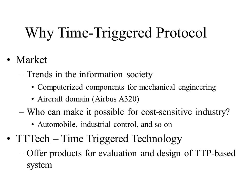 Objectives in TTP/C Precise Interface Specifications Composability Reusability of Components Improved Supplier/Sub-supplier Relationship Timeliness Error Containment Constructive Testability Seamless Integration of Fault-Tolerance Simpler Application Software Shorter Time-to-Market Reduced Development Costs Reduced Maintenance Costs