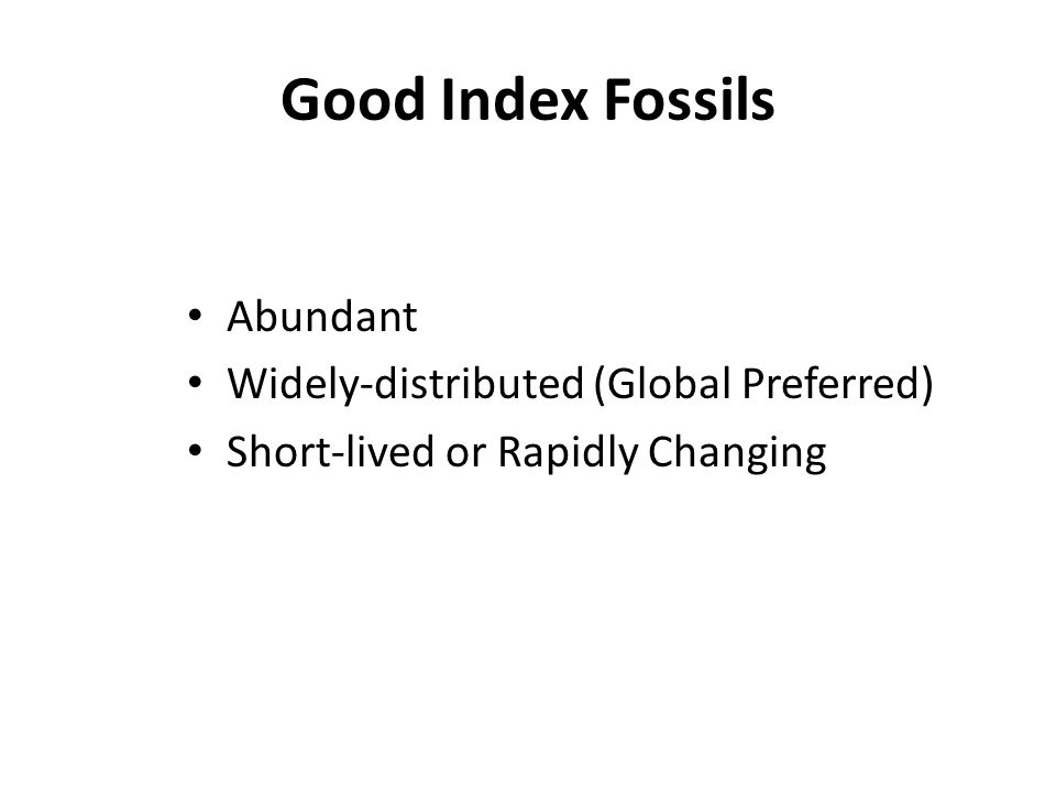 Good Index Fossils Abundant Widely-distributed (Global Preferred) Short-lived or Rapidly Changing